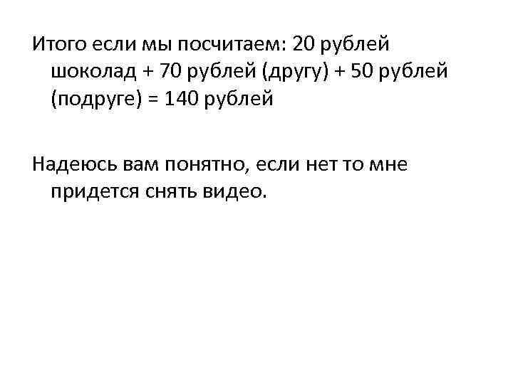 Итого если мы посчитаем: 20 рублей шоколад + 70 рублей (другу) + 50 рублей