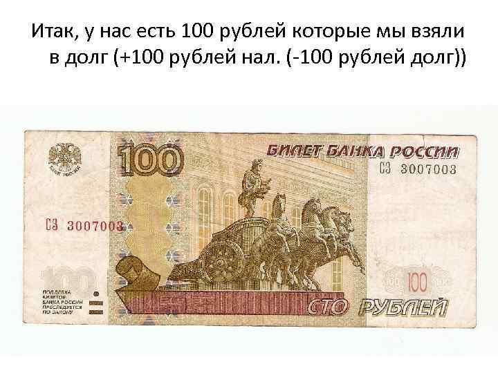 Итак, у нас есть 100 рублей которые мы взяли в долг (+100 рублей нал.