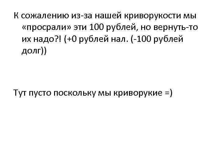 К сожалению из-за нашей криворукости мы «просрали» эти 100 рублей, но вернуть-то их надо?