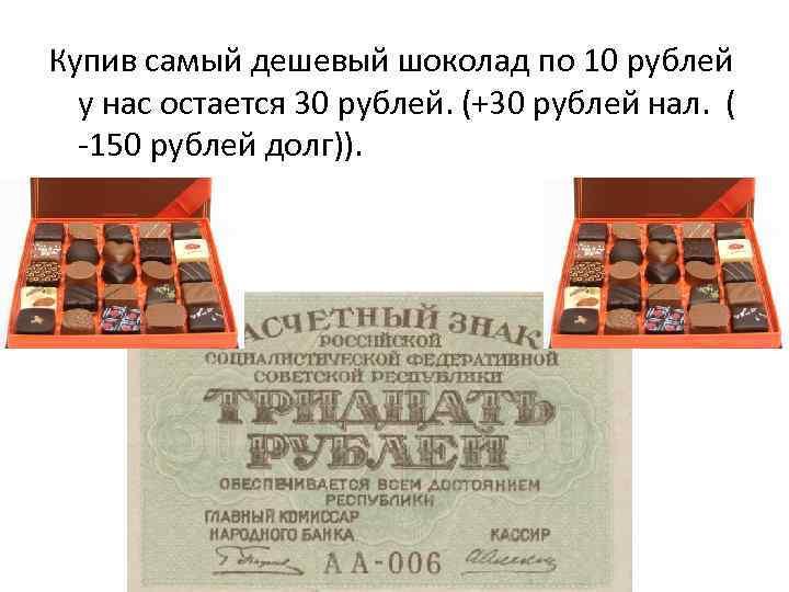 Купив самый дешевый шоколад по 10 рублей у нас остается 30 рублей. (+30 рублей