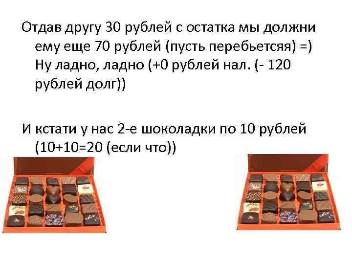 Отдав другу 30 рублей с остатка мы должни ему еще 70 рублей (пусть перебьетсяя)