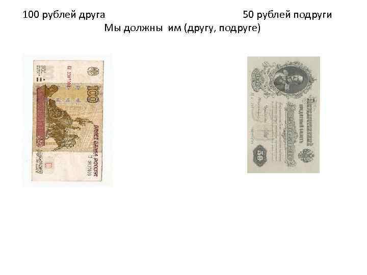 100 рублей друга 50 рублей подруги Мы должны им (другу, подруге)