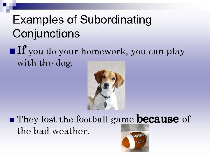 Examples of Subordinating Conjunctions n If you do your homework, you can play with