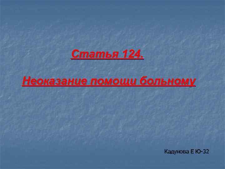 Статья 124. Неоказание помощи больному Кадунова Е Ю-32