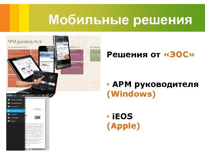 Мобильные решения Решения от «ЭОС» • АРМ руководителя (Windows) • i. EOS (Apple)