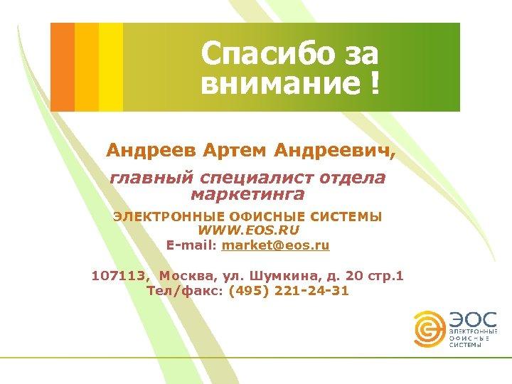 Спасибо за внимание ! Андреев Артем Андреевич, главный специалист отдела маркетинга ЭЛЕКТРОННЫЕ ОФИСНЫЕ СИСТЕМЫ
