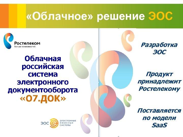 «Облачное» решение ЭОС Разработка ЭОС Продукт принадлежит Ростелекому Поставляется по модели Saa. S