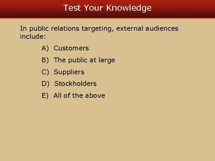 Test Your Knowledge In public relations targeting, external audiences include: A) Customers B) The
