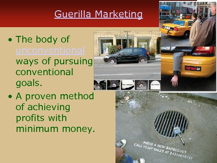 Guerilla Marketing • The body of unconventional ways of pursuing conventional goals. • A