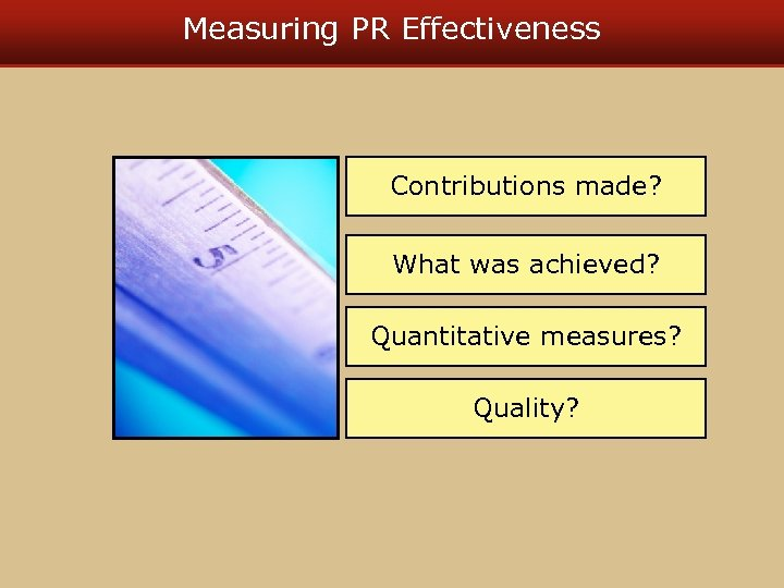 Measuring PR Effectiveness Contributions made? What was achieved? Quantitative measures? Quality?
