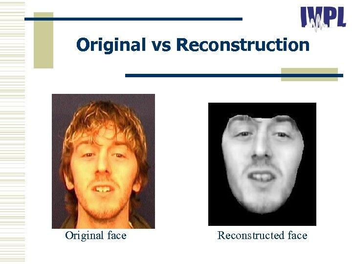 Original vs Reconstruction Original face Reconstructed face