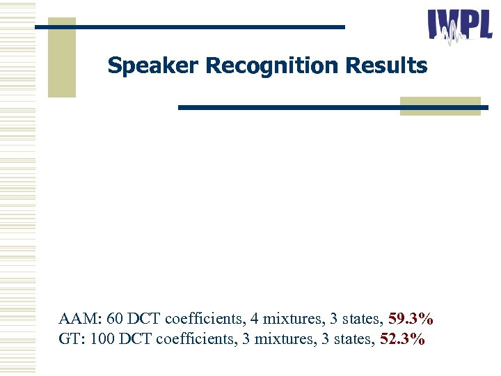 Speaker Recognition Results AAM: 60 DCT coefficients, 4 mixtures, 3 states, 59. 3% GT: