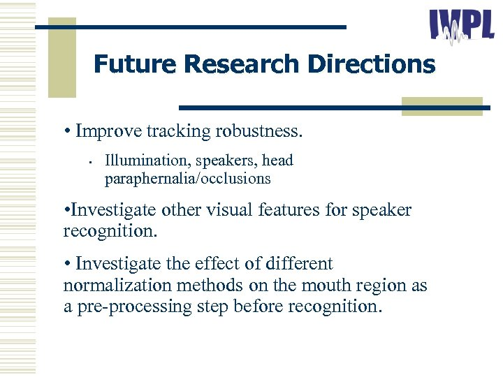 Future Research Directions • Improve tracking robustness. • Illumination, speakers, head paraphernalia/occlusions • Investigate