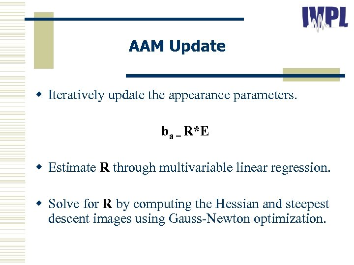 AAM Update w Iteratively update the appearance parameters. ba = R*E w Estimate R