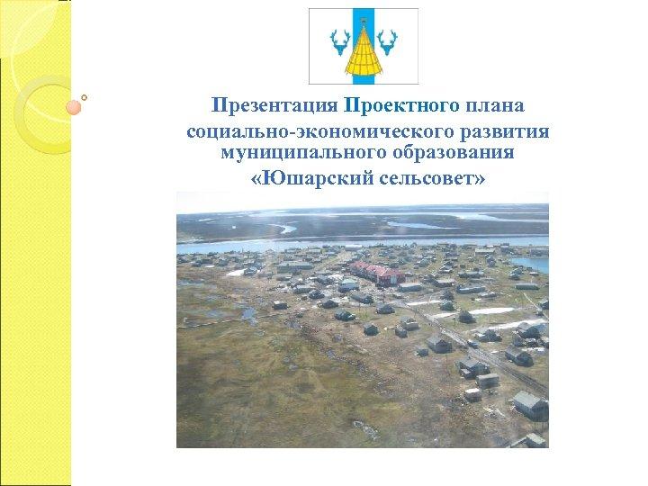Презентация Проектного плана социально-экономического развития муниципального образования «Юшарский сельсовет»