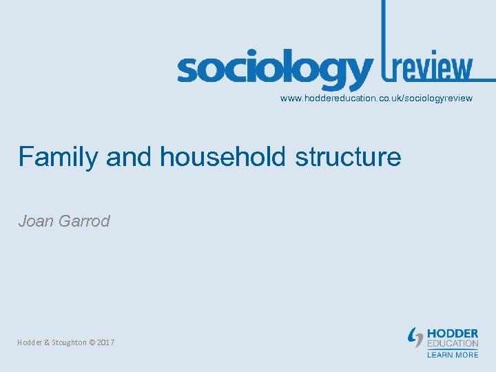 www. hoddereducation. co. uk/sociologyreview Family and household structure Joan Garrod Hodder & Stoughton ©