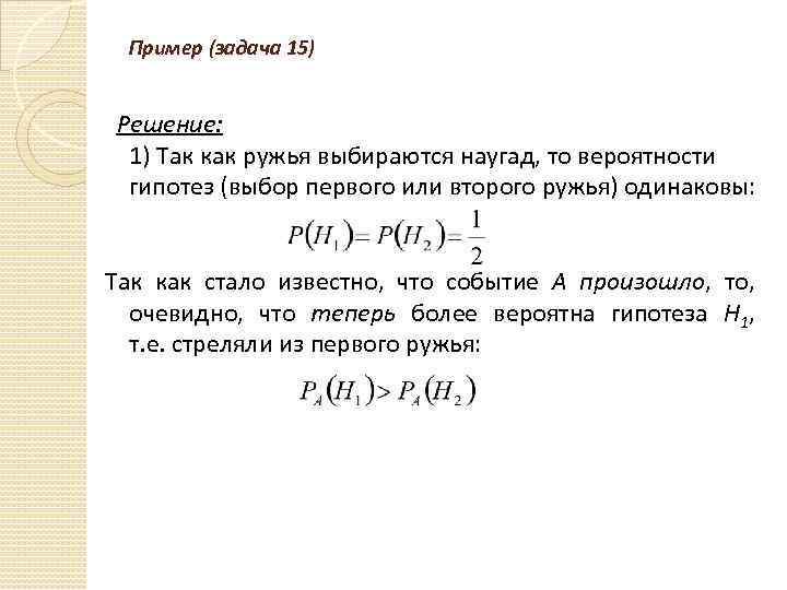 Пример (задача 15) Решение: 1) Так как ружья выбираются наугад, то вероятности гипотез (выбор