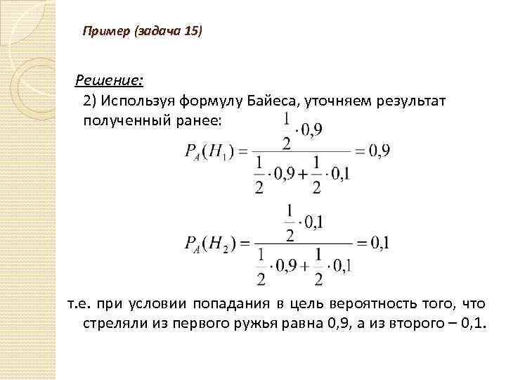 Пример (задача 15) Решение: 2) Используя формулу Байеса, уточняем результат полученный ранее: т. е.