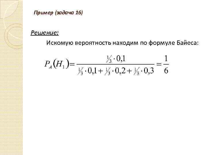 Пример (задача 16) Решение: Искомую вероятность находим по формуле Байеса: