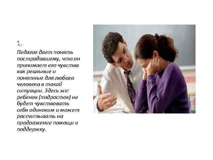 1. Педагог дает понять пострадавшему, что он принимает его чувства как реальные и понятные