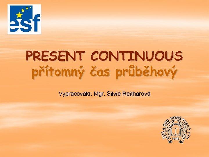 PRESENT CONTINUOUS přítomný čas průběhový Vypracovala: Mgr. Silvie Reitharová