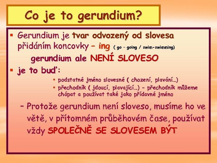 Co je to gerundium? § Gerundium je tvar odvozený od slovesa přidáním koncovky –
