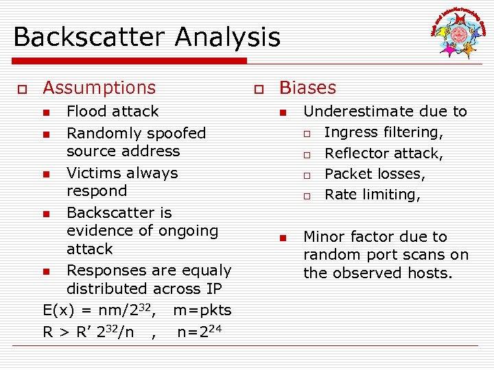 Backscatter Analysis o Assumptions Flood attack n Randomly spoofed source address n Victims always