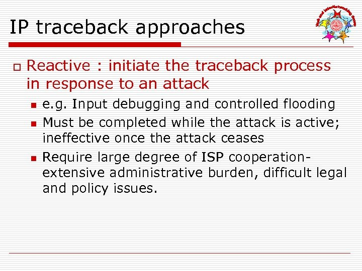 IP traceback approaches o Reactive : initiate the traceback process in response to an