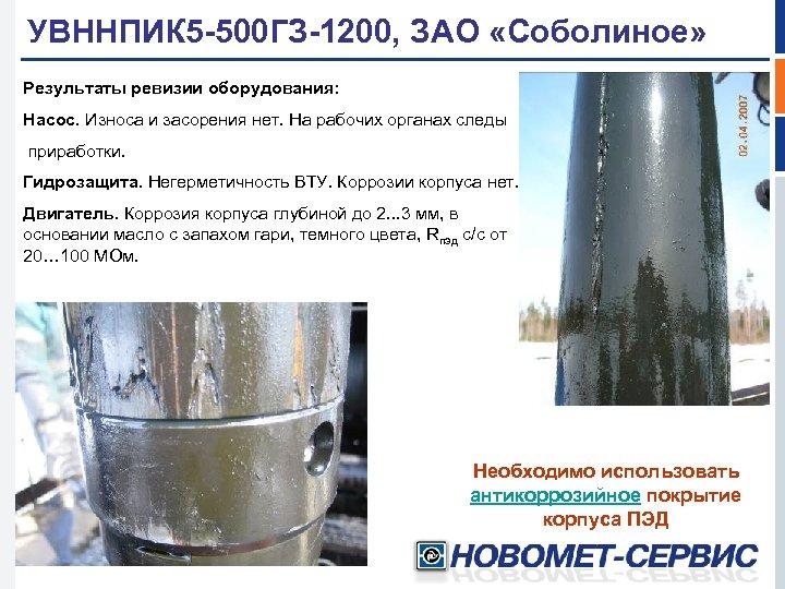 УВННПИК 5 -500 ГЗ-1200, ЗАО «Соболиное» Результаты ревизии оборудования: Насос. Износа и засорения нет.