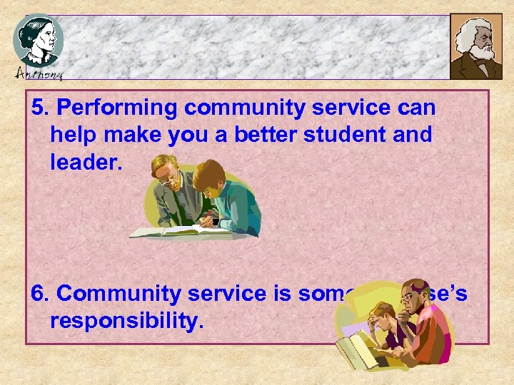 5. Performing community service can help make you a better student and leader. 6.