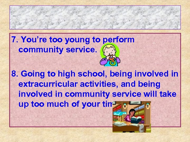 7. You're too young to perform community service. 8. Going to high school, being