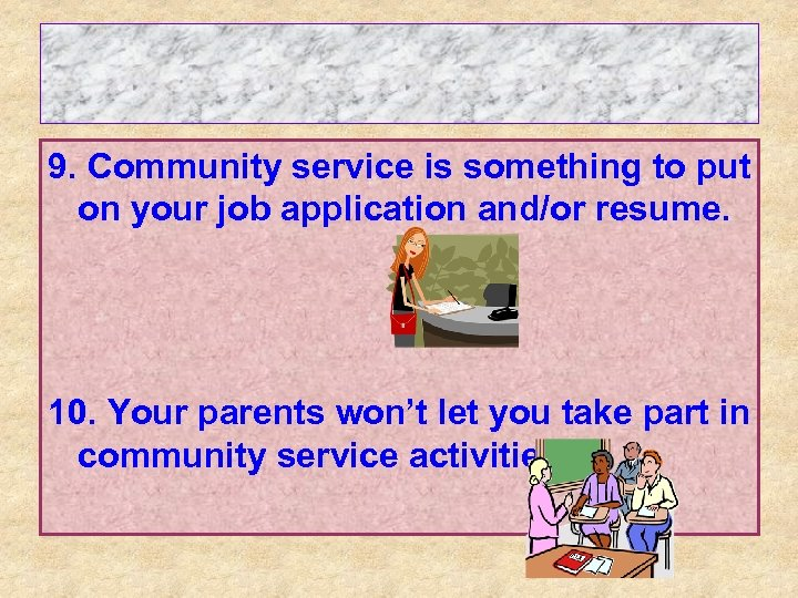 9. Community service is something to put on your job application and/or resume. 10.