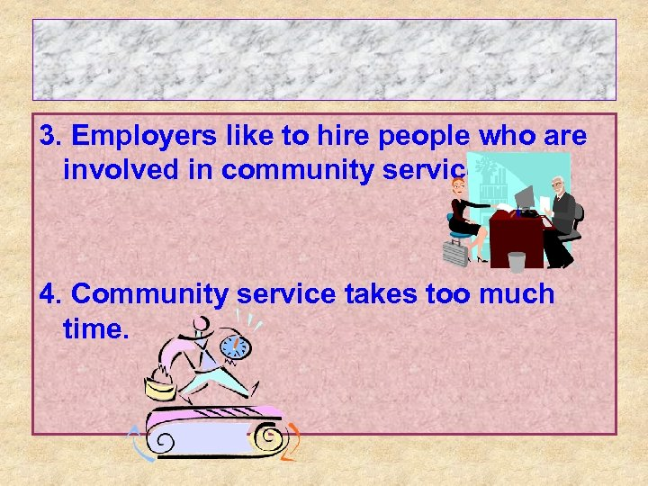 3. Employers like to hire people who are involved in community service. 4. Community