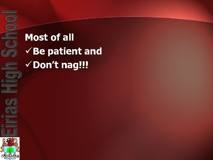 Most of all ü Be patient and ü Don't nag!!!