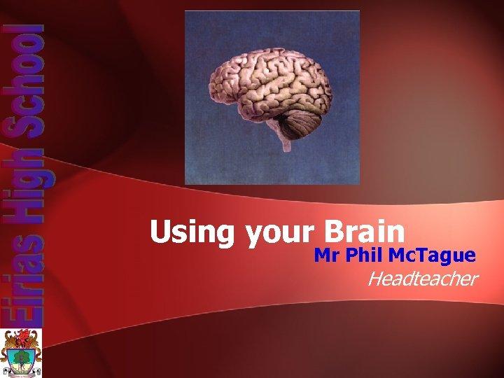 Using your Brain Mr Phil Mc. Tague Headteacher