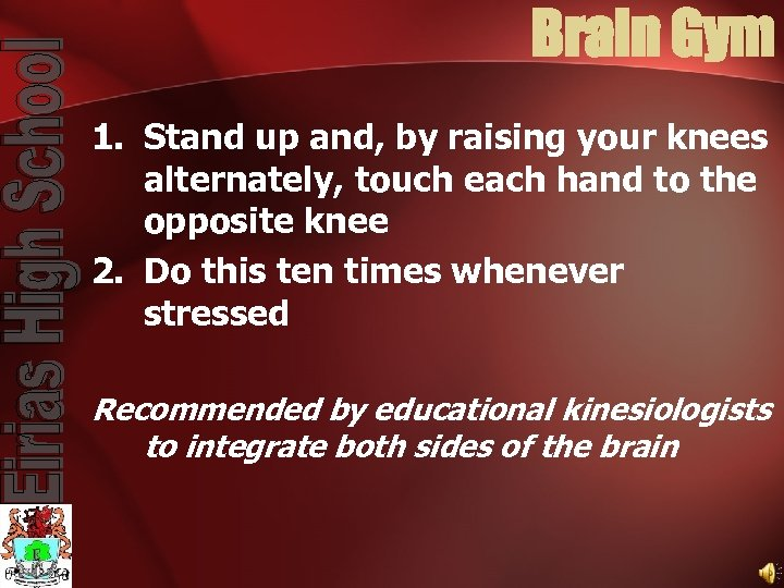 Brain Gym 1. Stand up and, by raising your knees alternately, touch each hand