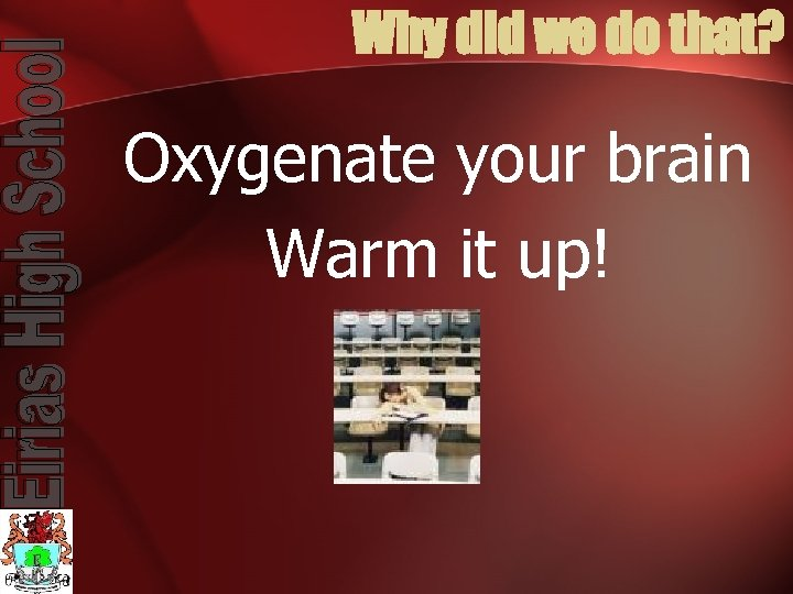 Why did we do that? Oxygenate your brain Warm it up!