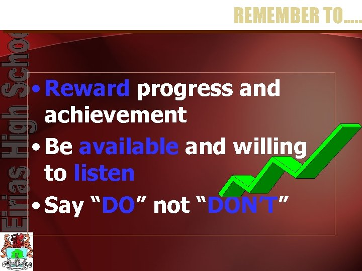 REMEMBER TO…. . • Reward progress and achievement • Be available and willing to