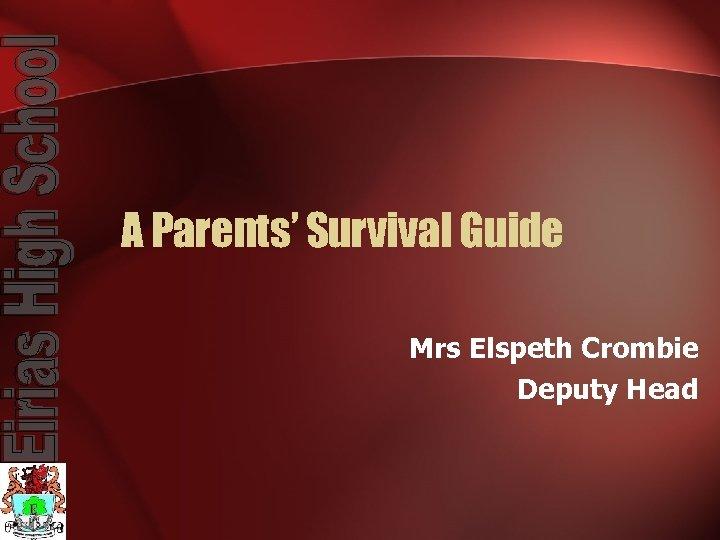 A Parents' Survival Guide Mrs Elspeth Crombie Deputy Head