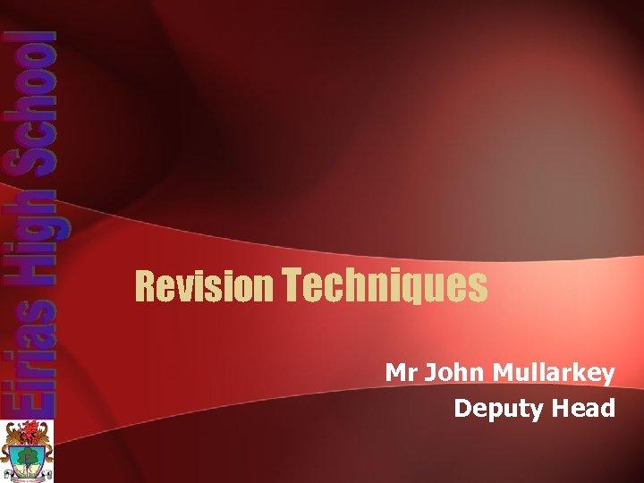 Revision Techniques Mr John Mullarkey Deputy Head