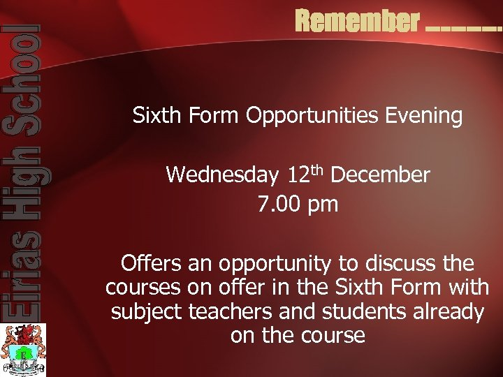 Remember. . . . Sixth Form Opportunities Evening Wednesday 12 th December 7. 00