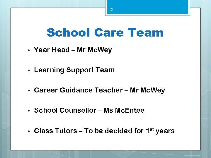 10 School Care Team • Year Head – Mr Mc. Wey • Learning Support