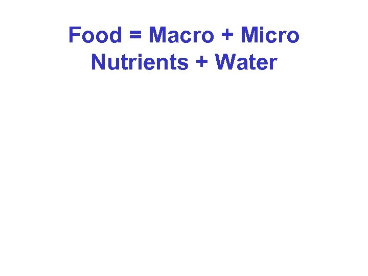 Food = Macro + Micro Nutrients + Water