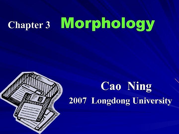 Chapter 3 Morphology Cao Ning 2007 Longdong University