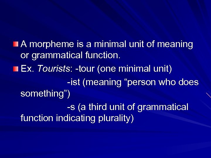 A morpheme is a minimal unit of meaning or grammatical function. Ex. Tourists: -tour