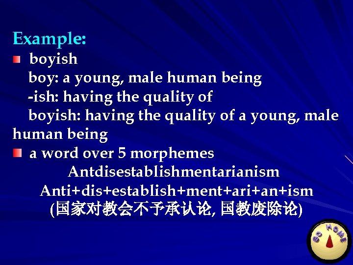 Example: boyish boy: a young, male human being -ish: having the quality of boyish: