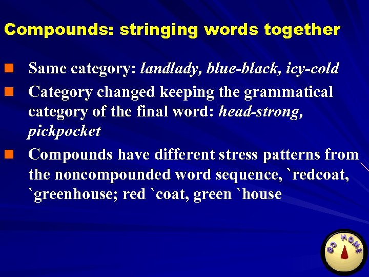 Compounds: stringing words together n Same category: landlady, blue-black, icy-cold n Category changed keeping