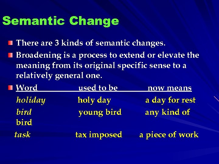 Semantic Change There are 3 kinds of semantic changes. Broadening is a process to