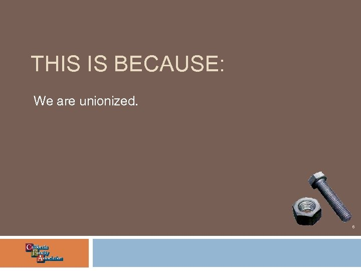 THIS IS BECAUSE: We are unionized. 6