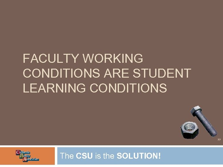 FACULTY WORKING CONDITIONS ARE STUDENT LEARNING CONDITIONS 77 The CSU is the SOLUTION!